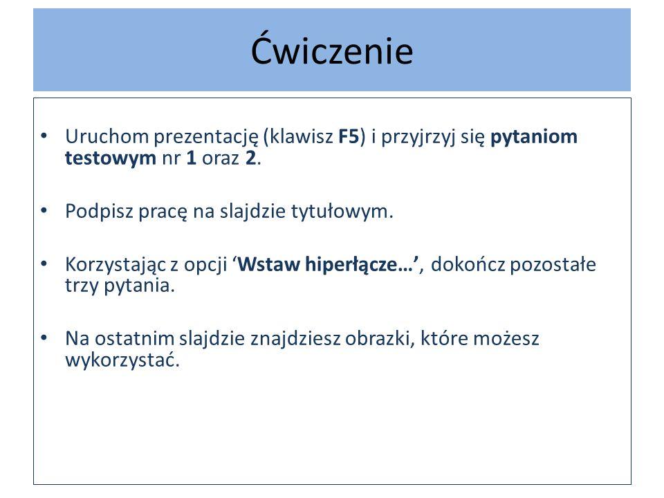 Ćwiczenie Uruchom prezentację (klawisz F5) i przyjrzyj się pytaniom testowym nr 1 oraz 2. Podpisz pracę na slajdzie tytułowym. Korzystając z opcji Wst