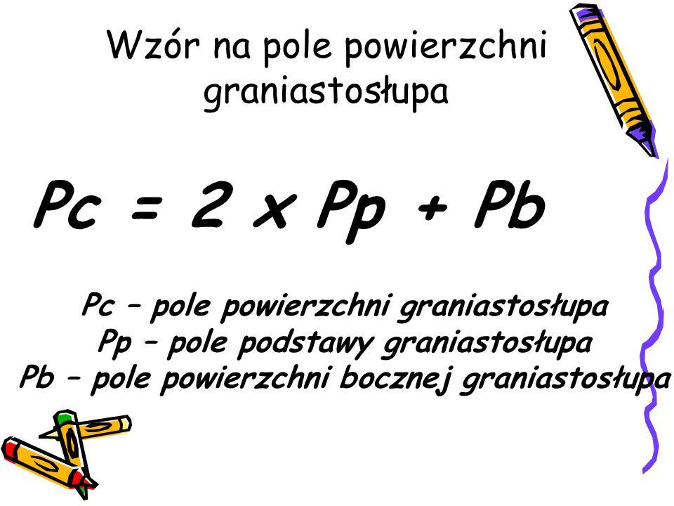 Wzór na pole powierzchni graniastosłupa Pc = 2 x Pp + Pb Pc – pole powierzchni graniastosłupa Pp – pole podstawy graniastosłupa Pb – pole powierzchni