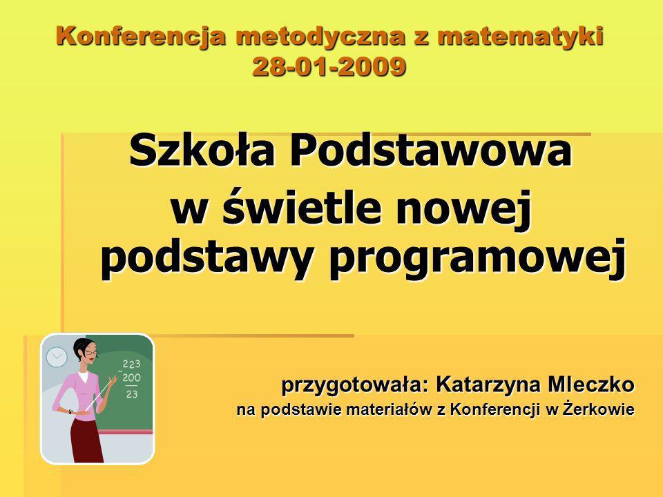 Konferencja metodyczna z matematyki 28-01-2009 Szkoła Podstawowa w świetle nowej podstawy programowej przygotowała: Katarzyna Mleczko na podstawie mat