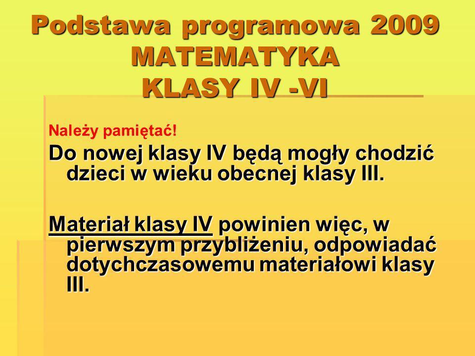 Podstawa programowa 2009 MATEMATYKA KLASY IV -VI Należy pamiętać! Do nowej klasy IV będą mogły chodzić dzieci w wieku obecnej klasy III. Materiał klas