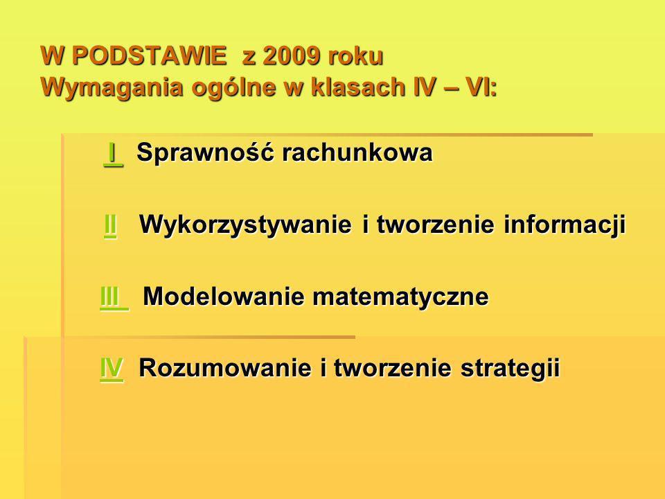 W PODSTAWIE z 2009 roku Wymagania ogólne w klasach IV – VI: I Sprawność rachunkowa I Sprawność rachunkowa II Wykorzystywanie i tworzenie informacji II