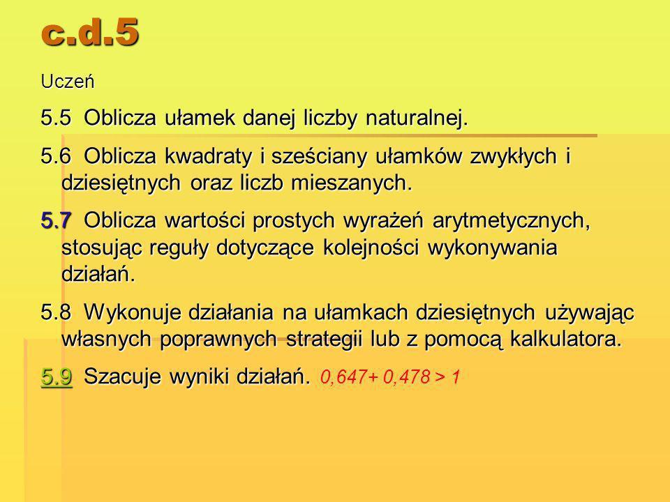 c.d.5 Uczeń 5.5 Oblicza ułamek danej liczby naturalnej. 5.6 Oblicza kwadraty i sześciany ułamków zwykłych i dziesiętnych oraz liczb mieszanych. 5.7 Ob
