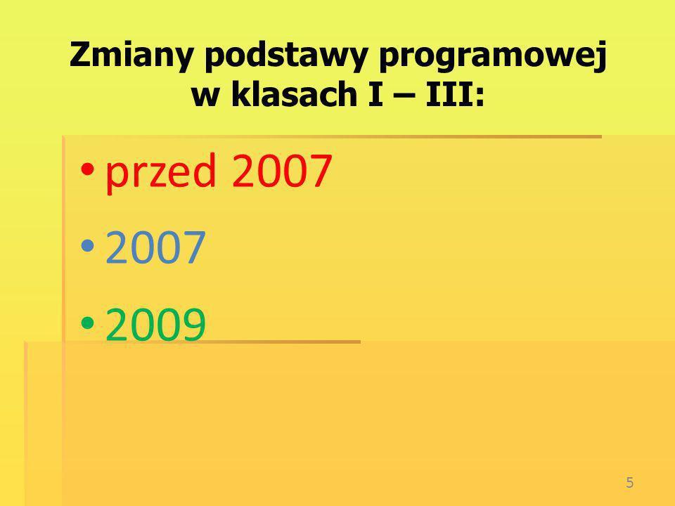 Zmiany podstawy programowej w klasach I – III: przed 2007 2007 2009 5