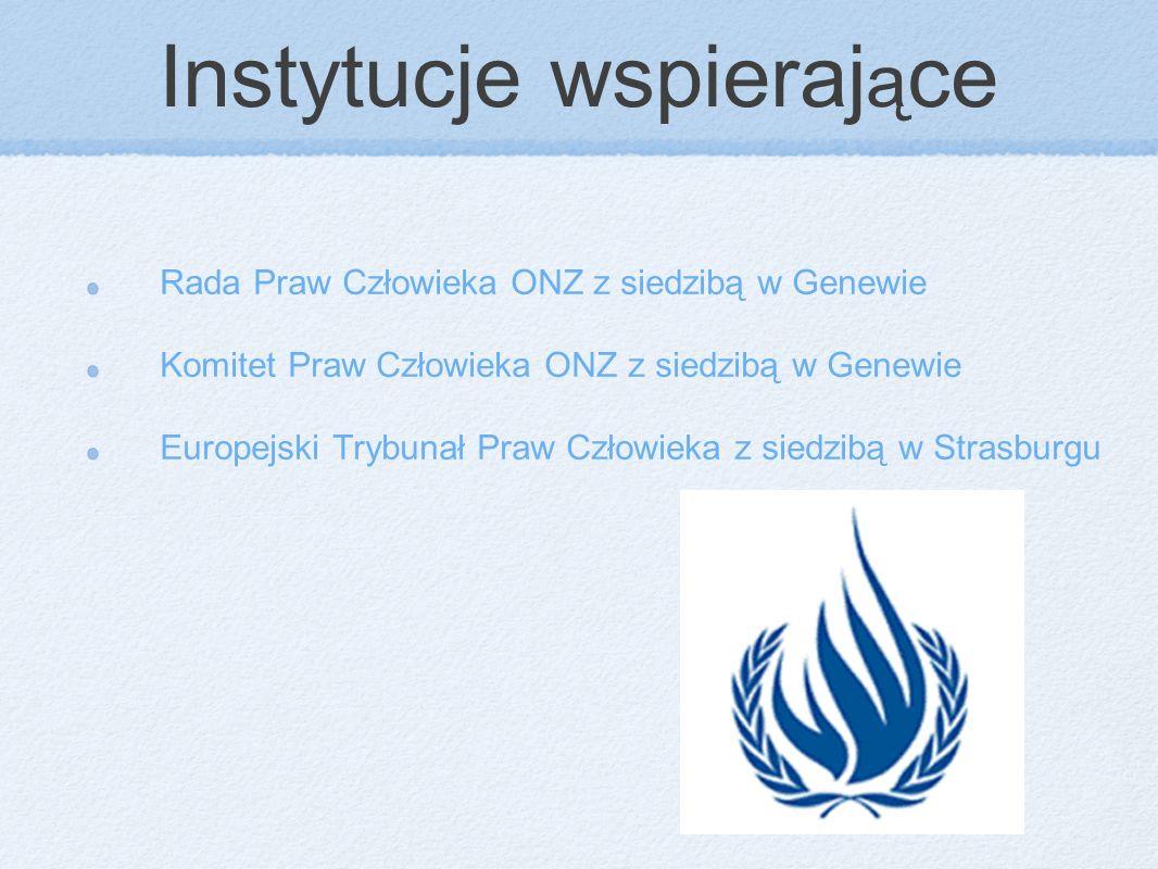 Instytucje wspieraj ą ce Rada Praw Człowieka ONZ z siedzibą w Genewie Komitet Praw Człowieka ONZ z siedzibą w Genewie Europejski Trybunał Praw Człowie