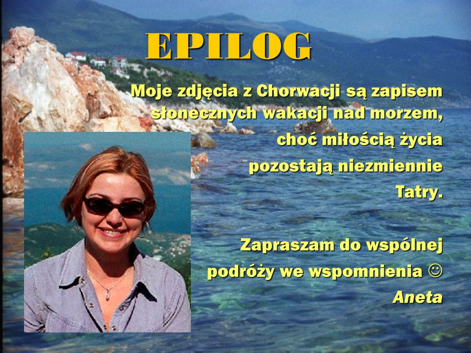 EPILOG Moje zdjęcia z Chorwacji są zapisem słonecznych wakacji nad morzem, choć miłością życia pozostają niezmiennie Tatry. Zapraszam do wspólnej podr