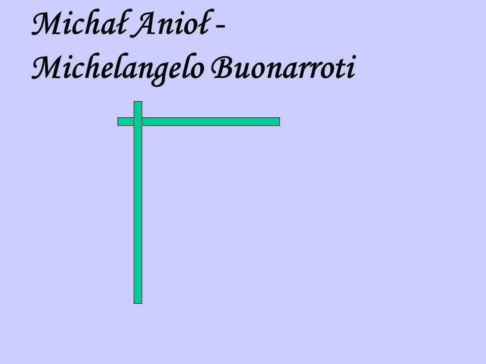 Michał Anioł (1475 – 1564) – w swojej twórczości zajmował się rzeźbą, architekturą, malarstwem oraz poezją.
