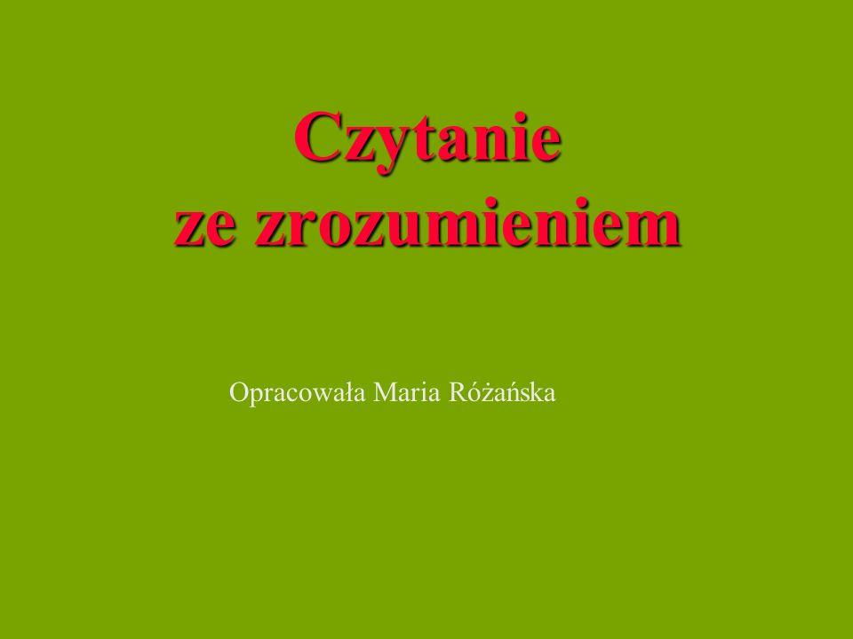 Czytanie ze zrozumieniem Opracowała Maria Różańska