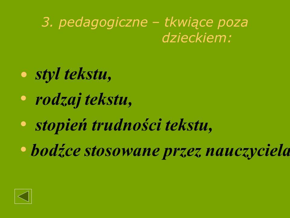 3. pedagogiczne – tkwiące poza dzieckiem: styl tekstu, rodzaj tekstu, stopień trudności tekstu, bodźce stosowane przez nauczyciela.