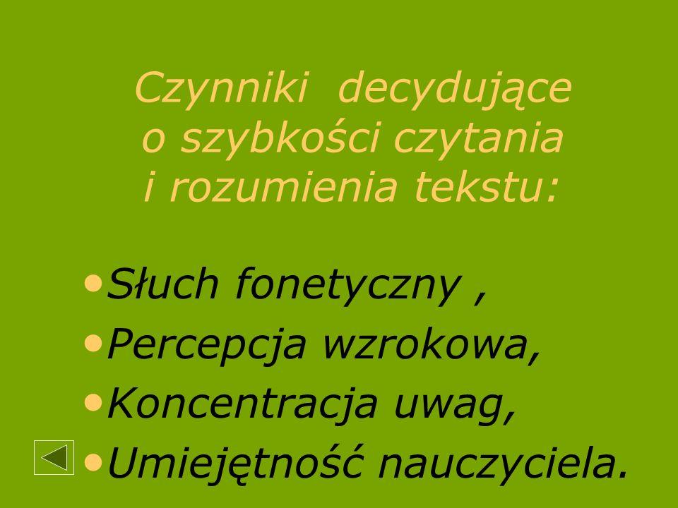 Czynniki decydujące o szybkości czytania i rozumienia tekstu: Słuch fonetyczny, Percepcja wzrokowa, Koncentracja uwag, Umiejętność nauczyciela.