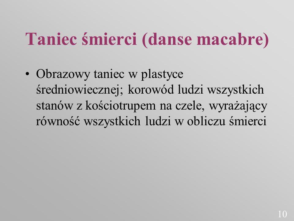 Taniec śmierci (danse macabre) Obrazowy taniec w plastyce średniowiecznej; korowód ludzi wszystkich stanów z kościotrupem na czele, wyrażający równość