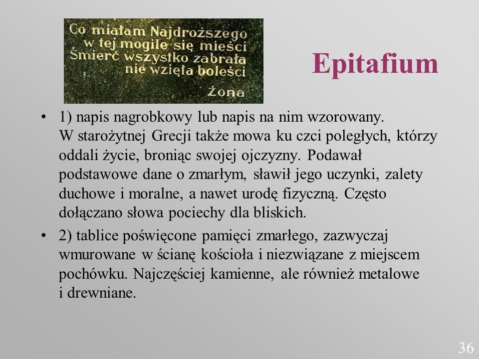 Epitafium 1) napis nagrobkowy lub napis na nim wzorowany. W starożytnej Grecji także mowa ku czci poległych, którzy oddali życie, broniąc swojej ojczy