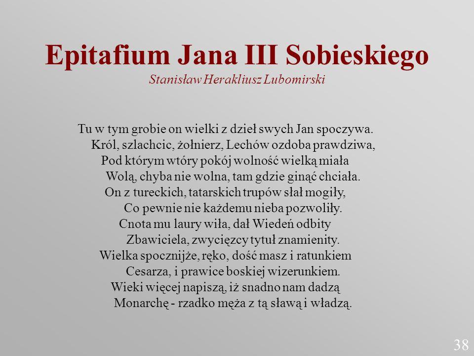 Epitafium Jana III Sobieskiego Stanisław Herakliusz Lubomirski Tu w tym grobie on wielki z dzieł swych Jan spoczywa. Król, szlachcic, żołnierz, Lechów