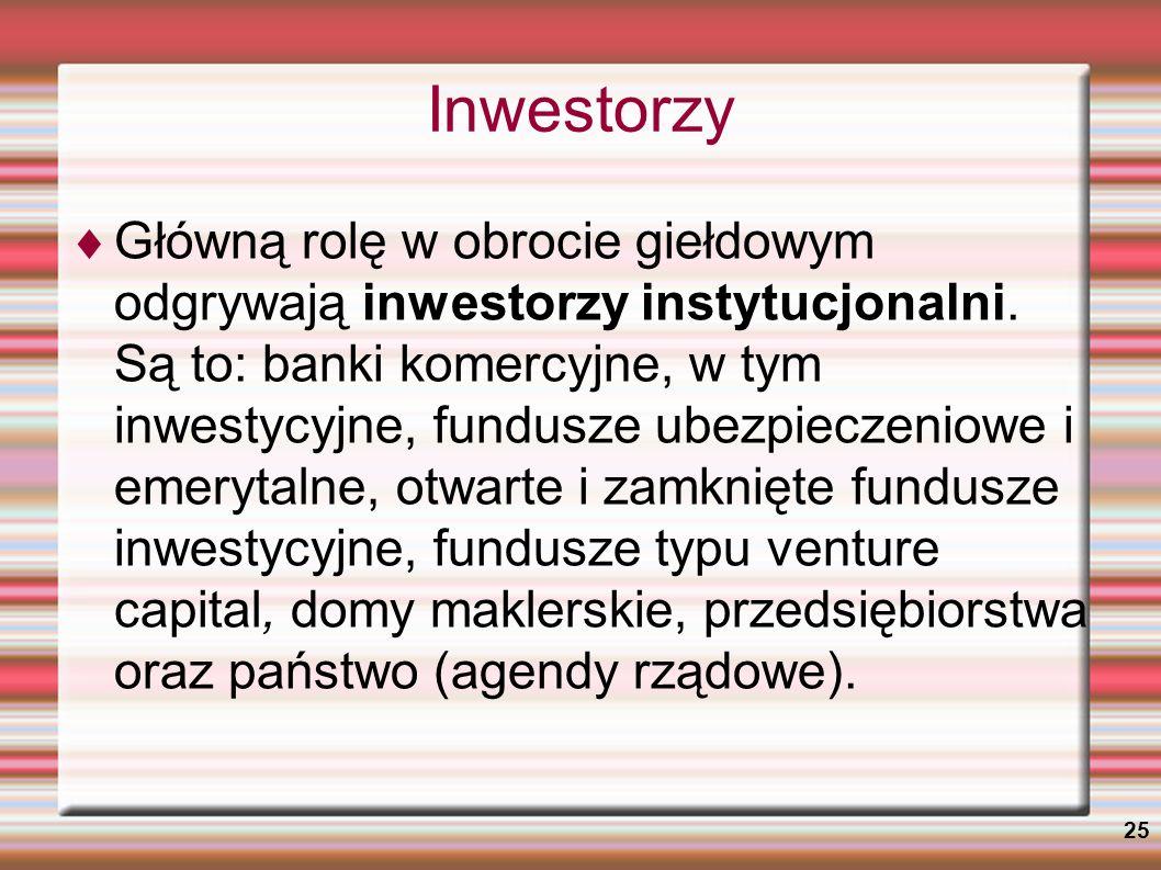 25 Inwestorzy Główną rolę w obrocie giełdowym odgrywają inwestorzy instytucjonalni. Są to: banki komercyjne, w tym inwestycyjne, fundusze ubezpieczeni