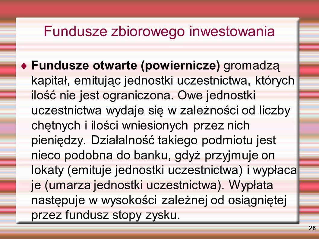 26 Fundusze zbiorowego inwestowania Fundusze otwarte (powiernicze) gromadzą kapitał, emitując jednostki uczestnictwa, których ilość nie jest ograniczo