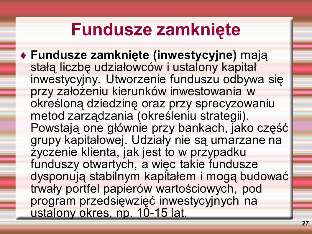 27 Fundusze zamknięte Fundusze zamknięte (inwestycyjne) mają stałą liczbę udziałowców i ustalony kapitał inwestycyjny. Utworzenie funduszu odbywa się