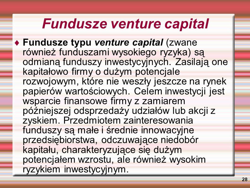 28 Fundusze venture capital Fundusze typu venture capital (zwane również funduszami wysokiego ryzyka) są odmianą funduszy inwestycyjnych. Zasilają one