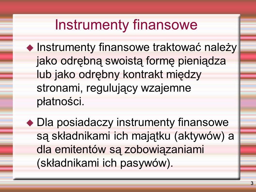 4 Rodzaje instrumentów finansowych Ze względu na rodzaj zależności finansowej, w jakiej pozostają strony kontraktu, instrumenty finansowe można podzielić na: instrumenty wierzycielskie - jedna ze stron kontraktu udziela drugiej stronie kredytu, a druga strona zobowiązuje się zwrócić go w ustalonym terminie wraz z odsetkami, instrumenty własnościowe – dokumentują przekazanie przez jedną stronę kontraktu prawa własności określonej części przedsiębiorstwa drugiej stronie (akcje, udziały), instrumenty pochodne - zależność finansowa polega na określeniu przyszłych przepływów pieniężnych (bądź możliwości ich wystąpienia) między stronami kontraktu.