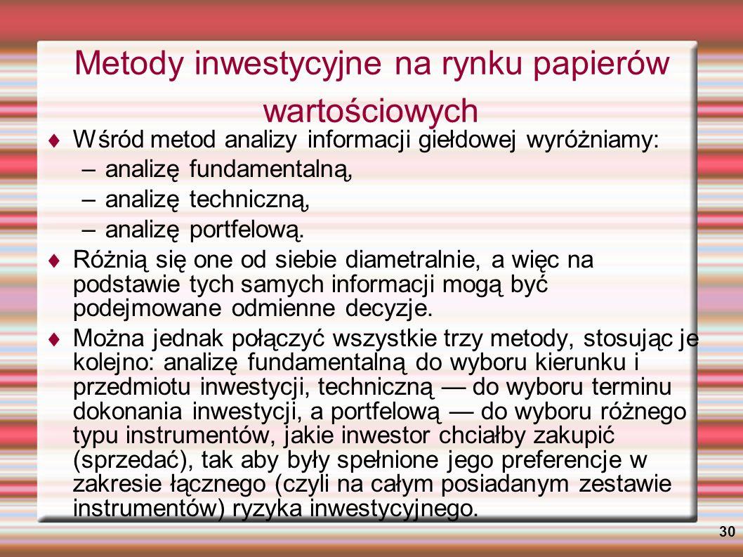 30 Metody inwestycyjne na rynku papierów wartościowych Wśród metod analizy informacji giełdowej wyróżniamy: –analizę fundamentalną, –analizę techniczn