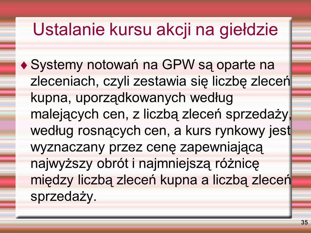 35 Ustalanie kursu akcji na giełdzie Systemy notowań na GPW są oparte na zleceniach, czyli zestawia się liczbę zleceń kupna, uporządkowanych według ma