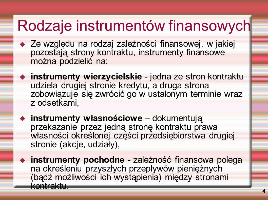 4 Rodzaje instrumentów finansowych Ze względu na rodzaj zależności finansowej, w jakiej pozostają strony kontraktu, instrumenty finansowe można podzie