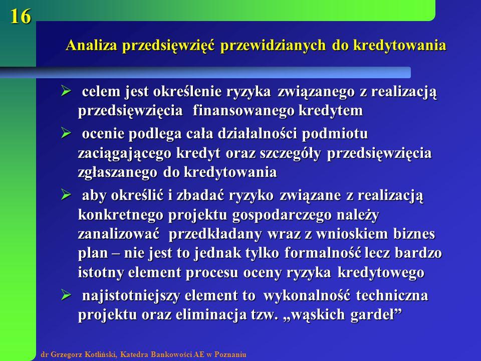 dr Grzegorz Kotliński, Katedra Bankowości AE w Poznaniu 16 Analiza przedsięwzięć przewidzianych do kredytowania celem jest określenie ryzyka związaneg