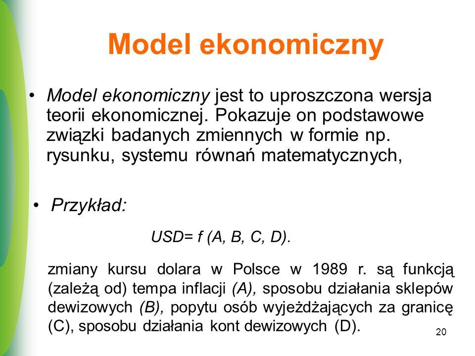 20 Model ekonomiczny Model ekonomiczny jest to uproszczona wersja teorii ekonomicznej. Pokazuje on podstawowe związki badanych zmiennych w formie np.