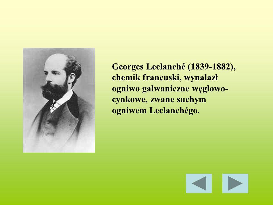 Georges Leclanché (1839-1882), chemik francuski, wynalazł ogniwo galwaniczne węglowo- cynkowe, zwane suchym ogniwem Leclanchégo.