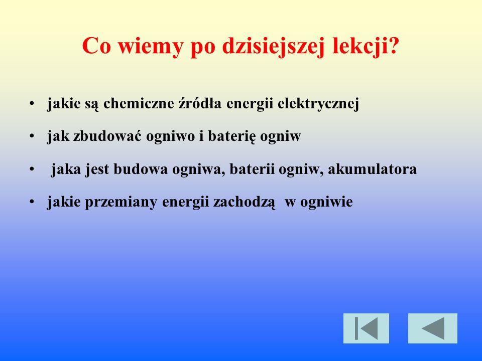 Co wiemy po dzisiejszej lekcji? jakie są chemiczne źródła energii elektrycznej jak zbudować ogniwo i baterię ogniw jaka jest budowa ogniwa, baterii og