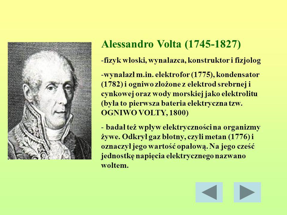 Alessandro Volta (1745-1827) -fizyk włoski, wynalazca, konstruktor i fizjolog -wynalazł m.in. elektrofor (1775), kondensator (1782) i ogniwo złożone z