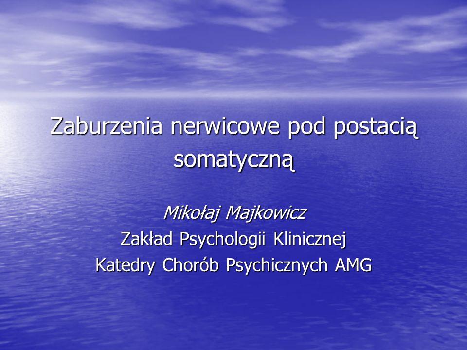 Zaburzenia nerwicowe pod postacią somatyczną Mikołaj Majkowicz Zakład Psychologii Klinicznej Katedry Chorób Psychicznych AMG