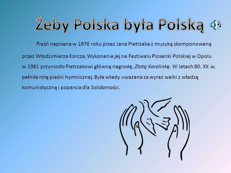 Pieśń napisana w 1976 roku przez Jana Pietrzaka z muzyką skomponowaną przez Włodzimierza Korcza. Wykonanie jej na Festiwalu Piosenki Polskiej w Opolu