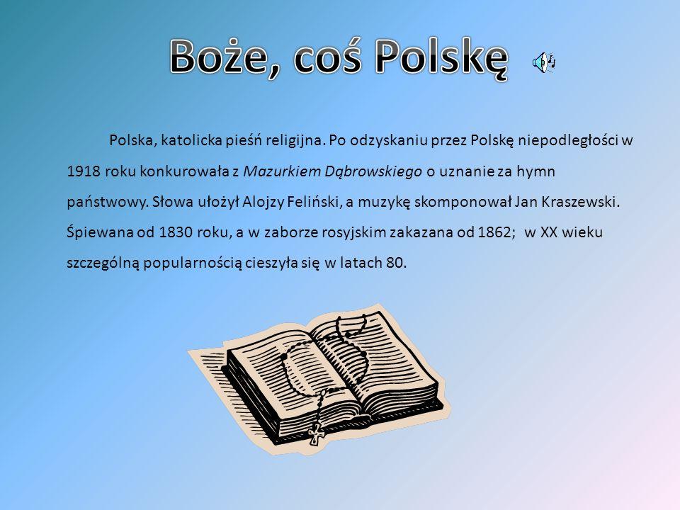 Polska, katolicka pieśń religijna. Po odzyskaniu przez Polskę niepodległości w 1918 roku konkurowała z Mazurkiem Dąbrowskiego o uznanie za hymn państw