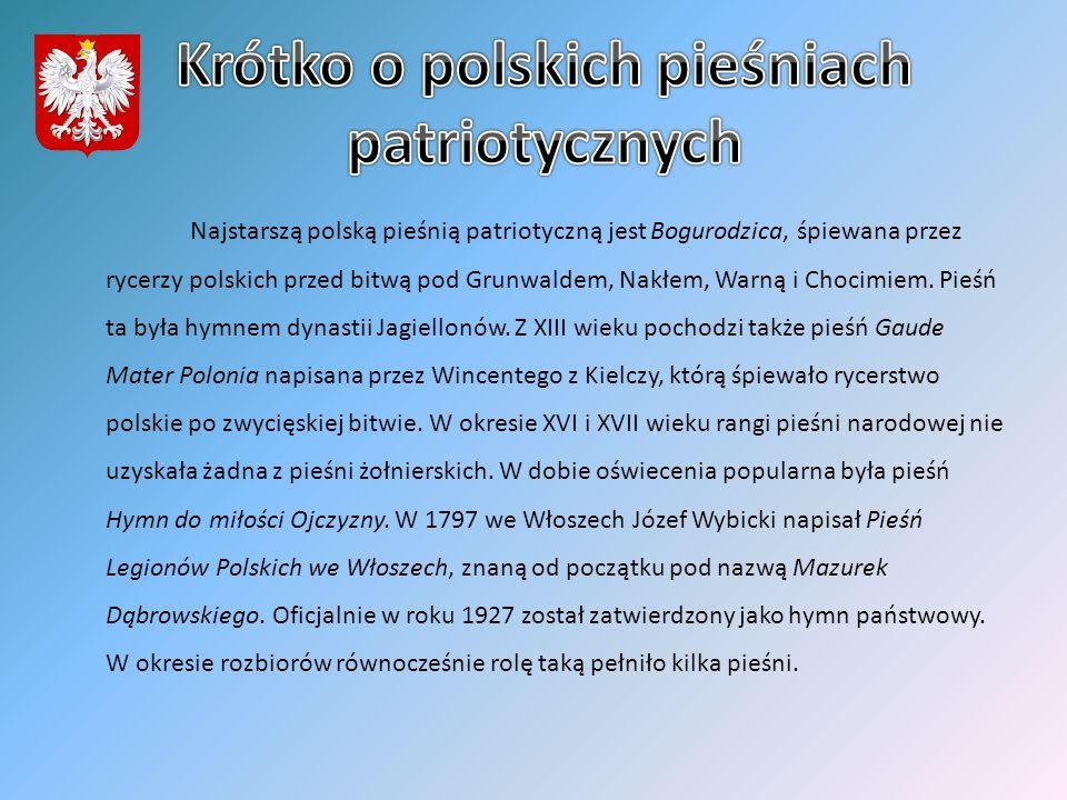 Najstarszą polską pieśnią patriotyczną jest Bogurodzica, śpiewana przez rycerzy polskich przed bitwą pod Grunwaldem, Nakłem, Warną i Chocimiem. Pieśń