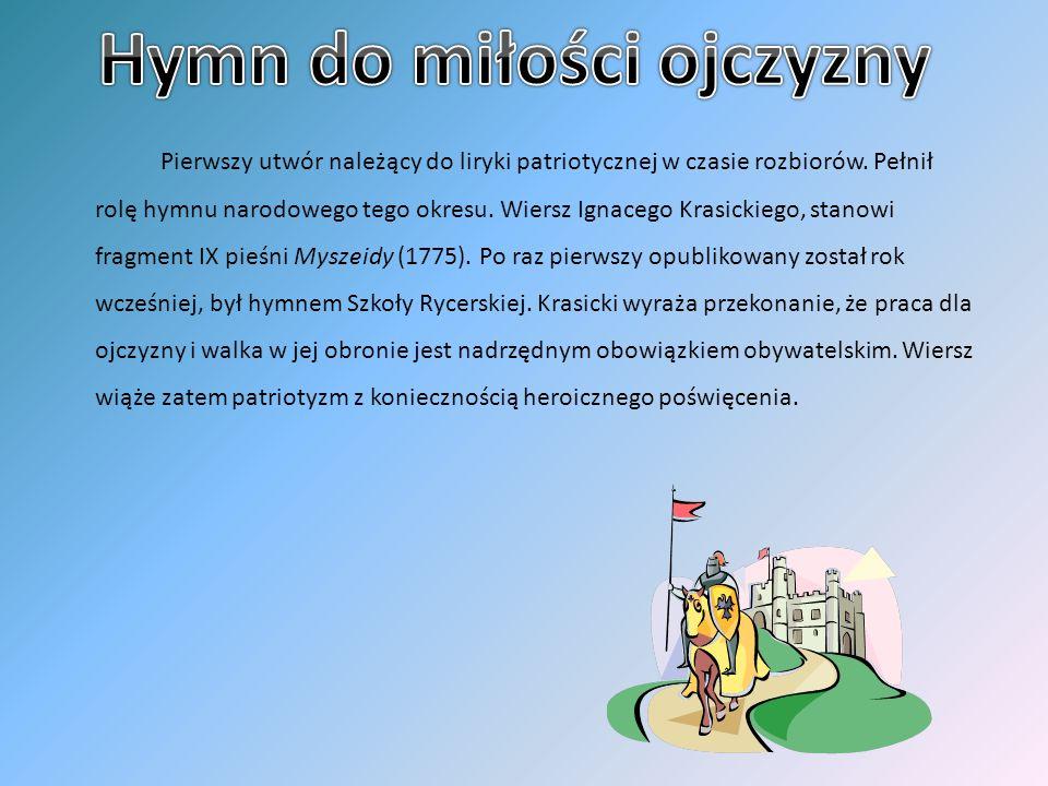 Pierwszy utwór należący do liryki patriotycznej w czasie rozbiorów. Pełnił rolę hymnu narodowego tego okresu. Wiersz Ignacego Krasickiego, stanowi fra