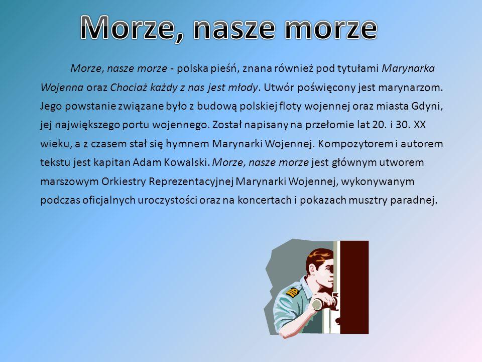 Morze, nasze morze - polska pieśń, znana również pod tytułami Marynarka Wojenna oraz Chociaż każdy z nas jest młody. Utwór poświęcony jest marynarzom.