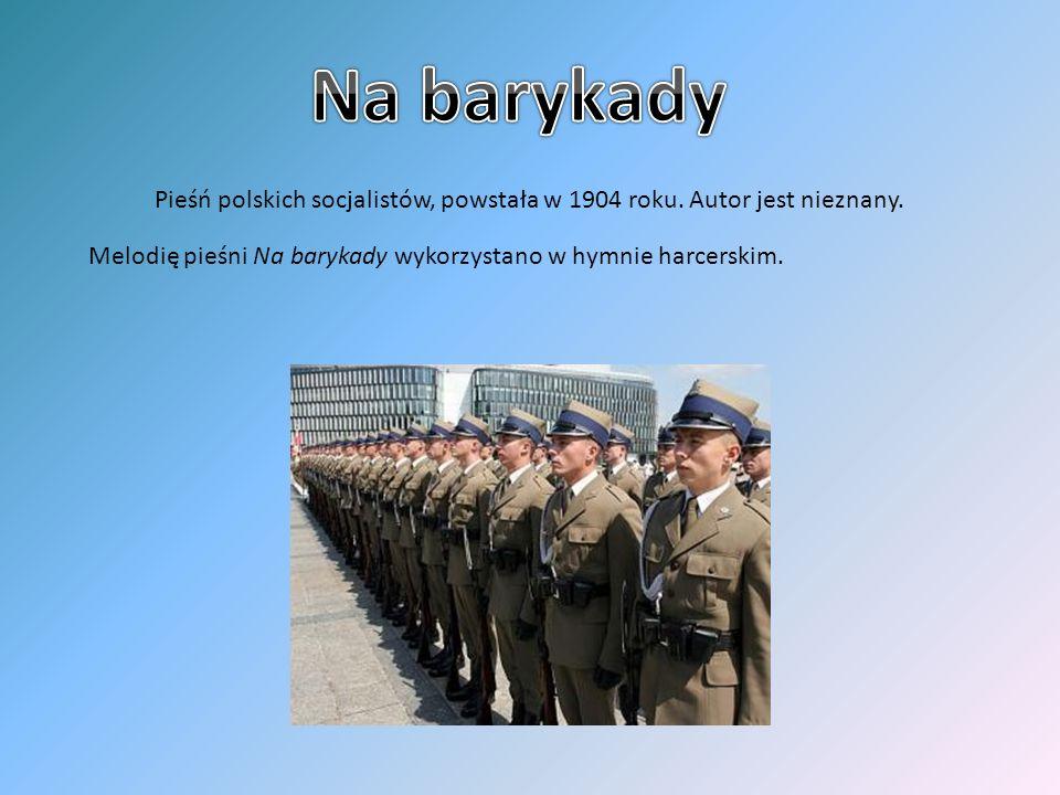 Pieśń polskich socjalistów, powstała w 1904 roku. Autor jest nieznany. Melodię pieśni Na barykady wykorzystano w hymnie harcerskim.