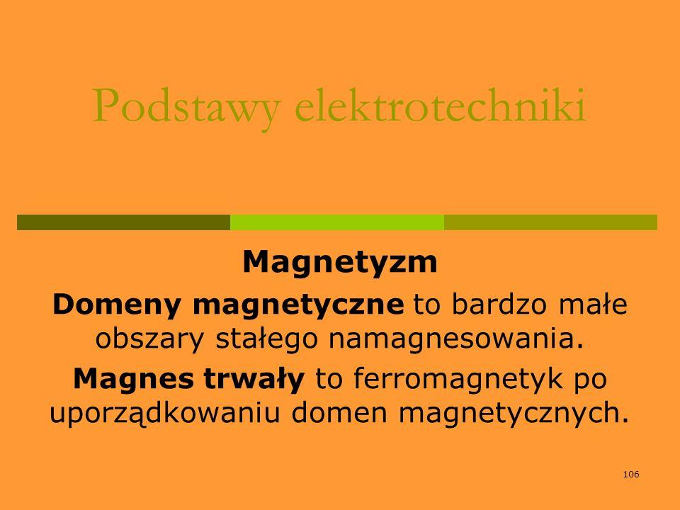 106 Podstawy elektrotechniki Magnetyzm Domeny magnetyczne to bardzo małe obszary stałego namagnesowania. Magnes trwały to ferromagnetyk po uporządkowa