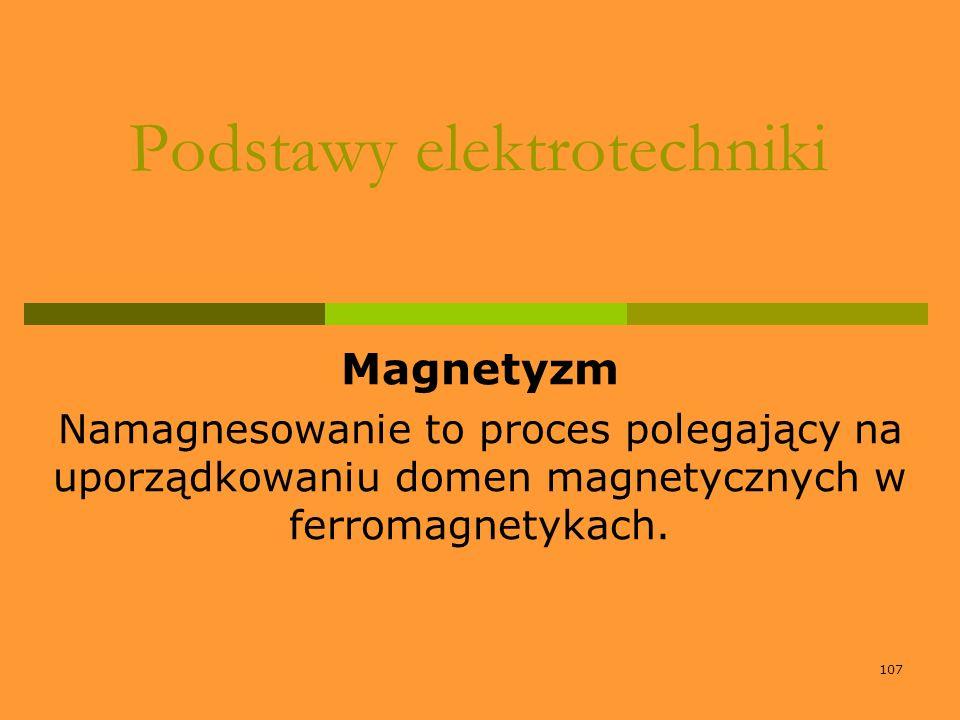 107 Podstawy elektrotechniki Magnetyzm Namagnesowanie to proces polegający na uporządkowaniu domen magnetycznych w ferromagnetykach.
