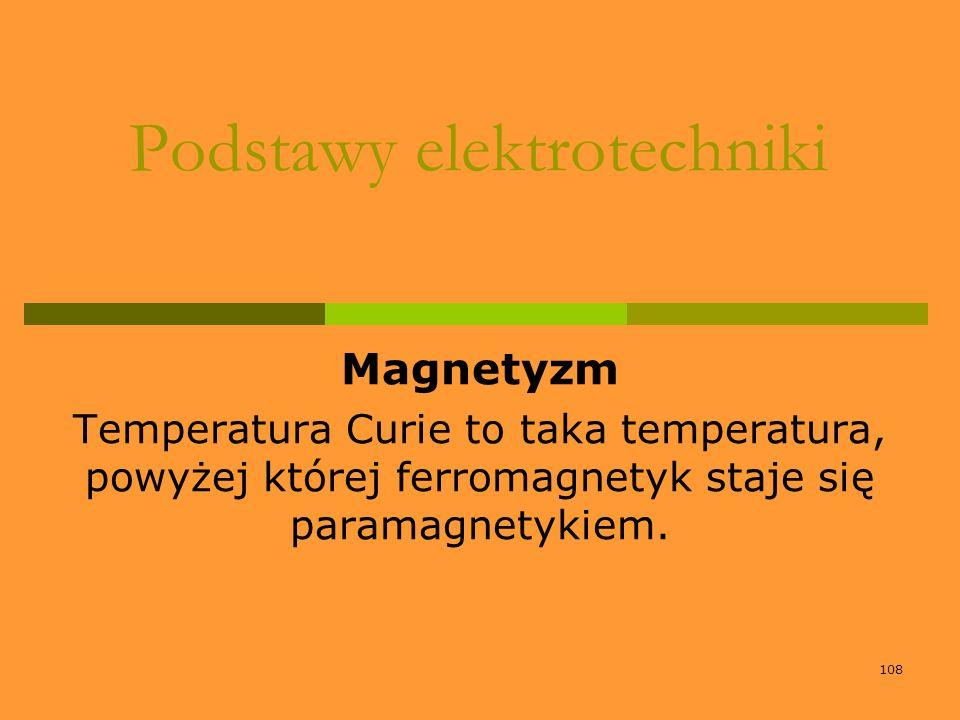 108 Podstawy elektrotechniki Magnetyzm Temperatura Curie to taka temperatura, powyżej której ferromagnetyk staje się paramagnetykiem.