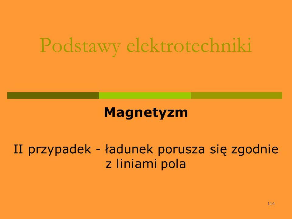 114 Podstawy elektrotechniki Magnetyzm II przypadek - ładunek porusza się zgodnie z liniami pola