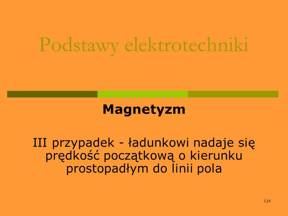 116 Podstawy elektrotechniki Magnetyzm III przypadek - ładunkowi nadaje się prędkość początkową o kierunku prostopadłym do linii pola