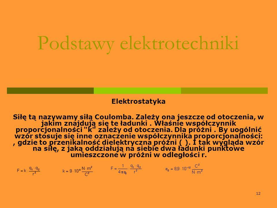 12 Podstawy elektrotechniki Elektrostatyka Siłę tą nazywamy siłą Coulomba. Zależy ona jeszcze od otoczenia, w jakim znajdują się te ładunki. Właśnie w