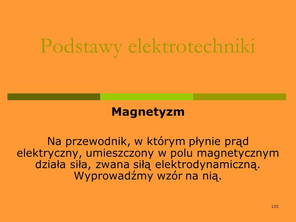 125 Podstawy elektrotechniki Magnetyzm Na przewodnik, w którym płynie prąd elektryczny, umieszczony w polu magnetycznym działa siła, zwana siłą elektr