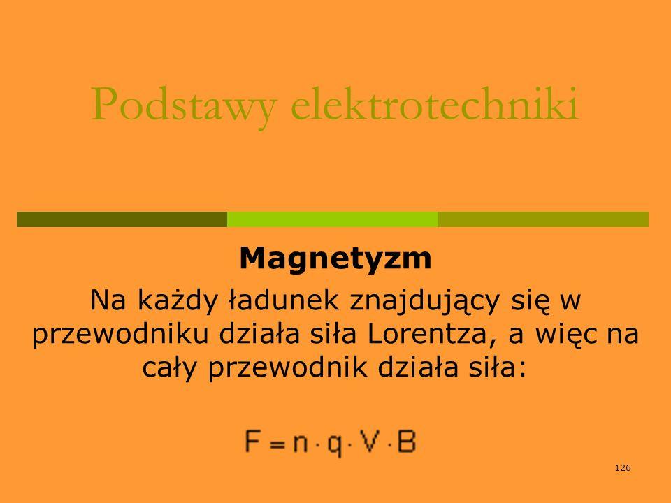 126 Podstawy elektrotechniki Magnetyzm Na każdy ładunek znajdujący się w przewodniku działa siła Lorentza, a więc na cały przewodnik działa siła: