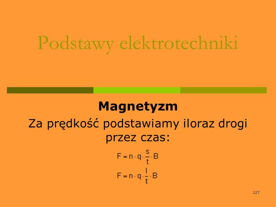 127 Podstawy elektrotechniki Magnetyzm Za prędkość podstawiamy iloraz drogi przez czas: