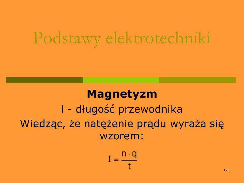 128 Podstawy elektrotechniki Magnetyzm l - długość przewodnika Wiedząc, że natężenie prądu wyraża się wzorem: