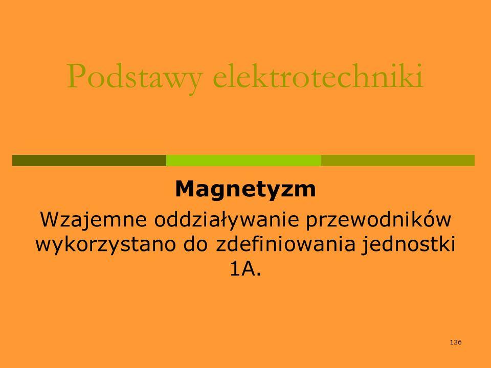 136 Podstawy elektrotechniki Magnetyzm Wzajemne oddziaływanie przewodników wykorzystano do zdefiniowania jednostki 1A.