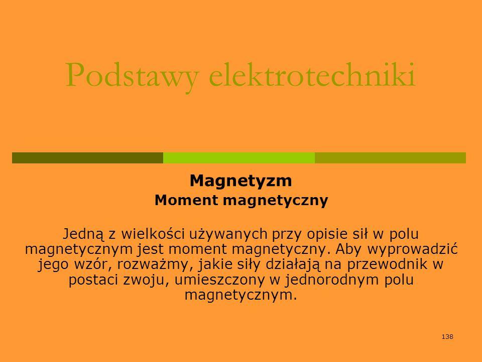 138 Podstawy elektrotechniki Magnetyzm Moment magnetyczny Jedną z wielkości używanych przy opisie sił w polu magnetycznym jest moment magnetyczny. Aby