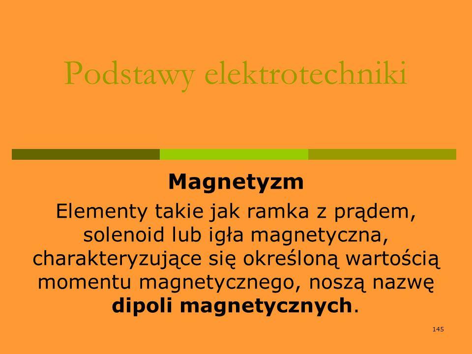 145 Podstawy elektrotechniki Magnetyzm Elementy takie jak ramka z prądem, solenoid lub igła magnetyczna, charakteryzujące się określoną wartością mome