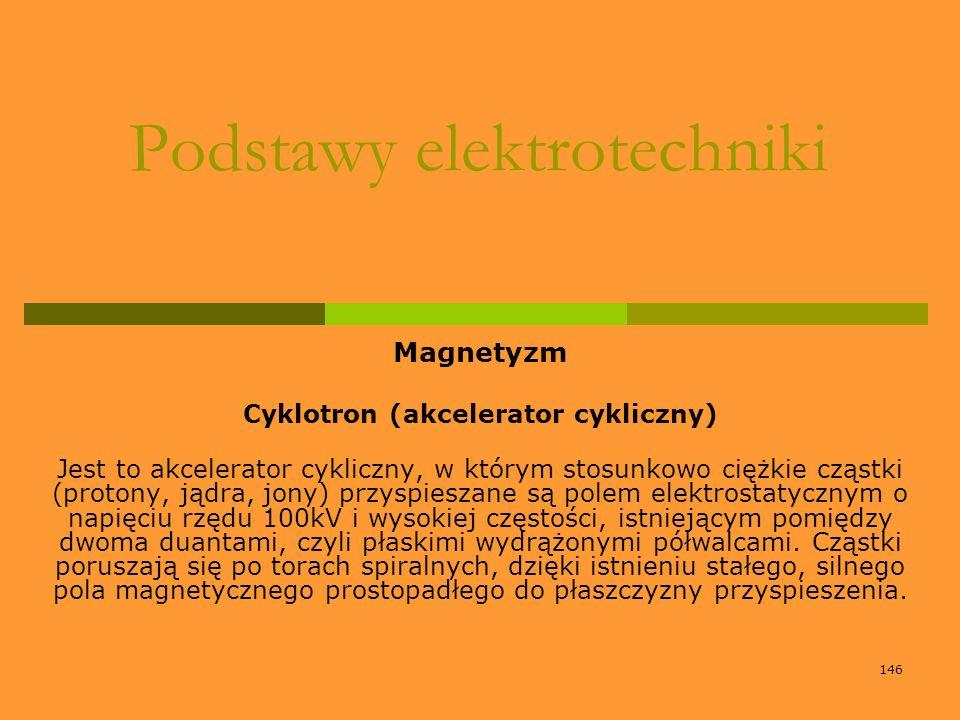 146 Podstawy elektrotechniki Magnetyzm Cyklotron (akcelerator cykliczny) Jest to akcelerator cykliczny, w którym stosunkowo ciężkie cząstki (protony,